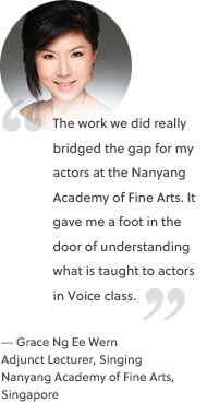 The work we did really bridged the gap for my actors at the Nanyang Academy of Fine Arts. It gave me a foot in the door of understanding what is taught to actors in Voice class.